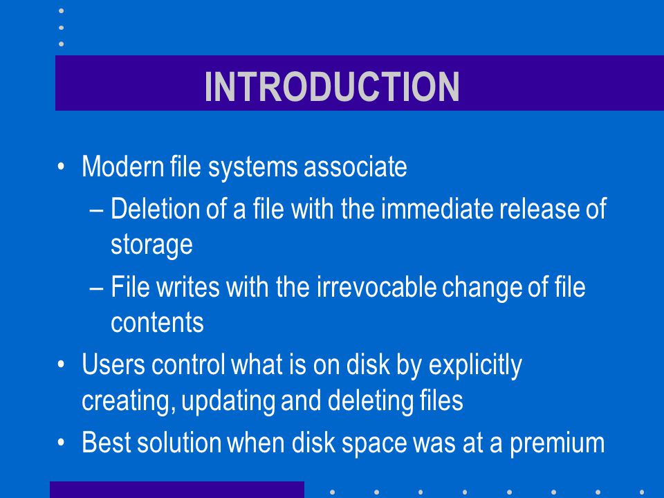 INTRODUCTION Modern file systems associate –Deletion of a file with the immediate release of storage –File writes with the irrevocable change of file contents Users control what is on disk by explicitly creating, updating and deleting files Best solution when disk space was at a premium