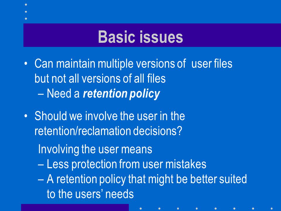 Not all files are created equal Read-only files (like application executables) have no version history Derived files (like object files) can be easily reconstituted Cached files require no version history Temporary files might benefit from a short-term history but not from a long-term history User-modified files would benefit most from a long-term and a short-term history