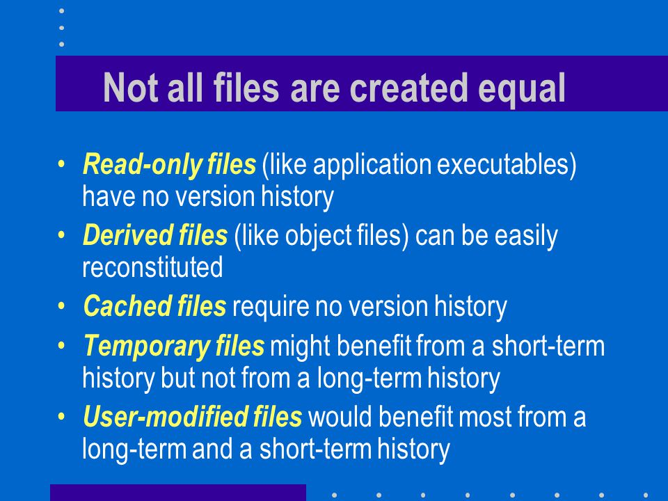 The two objectives Providing users with the ability of undoing recent changes –Keep the complete history of a file over a short period of time (one hour to one week) Maintaining a long-term history of important versions of each file –Keep forever landmark versions of each file