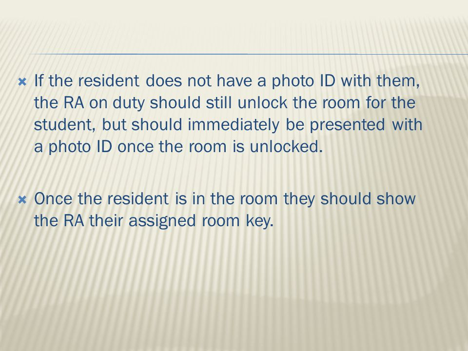  If the resident does not have a photo ID with them, the RA on duty should still unlock the room for the student, but should immediately be presented with a photo ID once the room is unlocked.