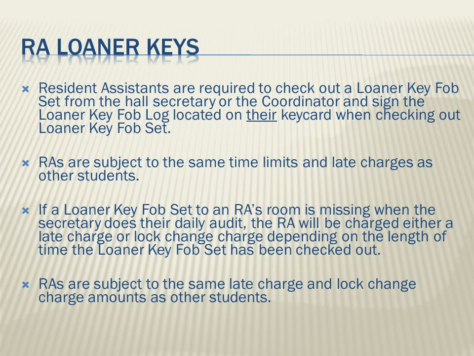  Resident Assistants are required to check out a Loaner Key Fob Set from the hall secretary or the Coordinator and sign the Loaner Key Fob Log located on their keycard when checking out Loaner Key Fob Set.
