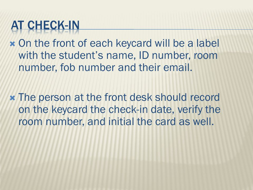  These sections include:  Date Loaner Key Fob Set is checked out  Time Loaner Key Fob Set is checked out  Initials of the staff member checking out the Loaner Key Fob Set  Resident signature  Time the Loaner Key Fob Set is returned  Date the Loaner Key Fob Set is returned  Initials of the staff member checking the Loaner Key Fob Set in  Any applicable comments  Inform Coordinator of hall/CRE of excessive key check outs.