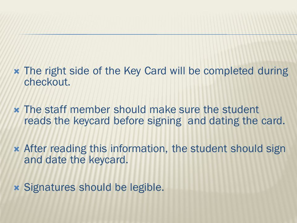  By signing the keycard, the student is accepting responsibility for their key and fob agreeing to the following:  They will notify the front desk if their key or fob is lost or stolen  They are agreeing to the Student Lock Out Procedures  They are agreeing to the lock change and fob replacement charge