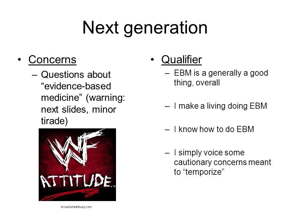 """Next generation Concerns –Questions about """"evidence-based medicine"""" (warning: next slides, minor tirade) Qualifier –EBM is a generally a good thing, o"""
