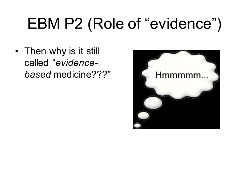 """EBM P2 (Role of """"evidence"""") Then why is it still called """"evidence- based medicine???"""""""