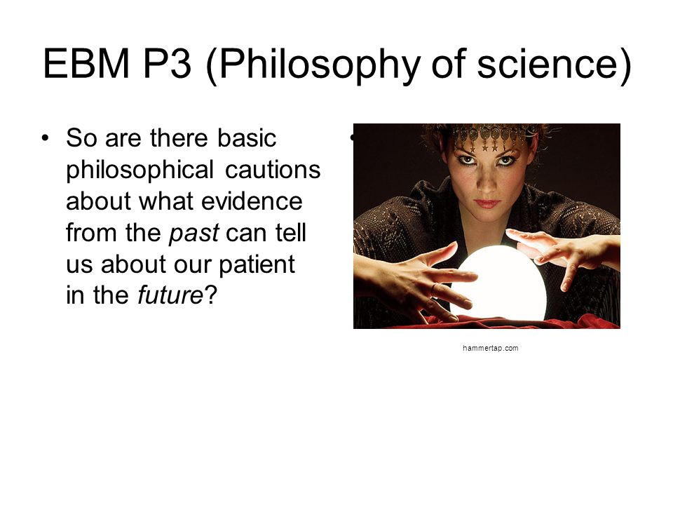 EBM P3 (Philosophy of science) So are there basic philosophical cautions about what evidence from the past can tell us about our patient in the future