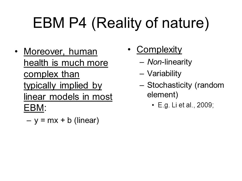 EBM P4 (Reality of nature) Moreover, human health is much more complex than typically implied by linear models in most EBM: –y = mx + b (linear) Compl