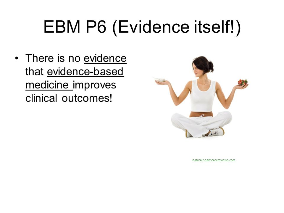 EBM P6 (Evidence itself!) There is no evidence that evidence-based medicine improves clinical outcomes! naturalhealthcarereviews.com