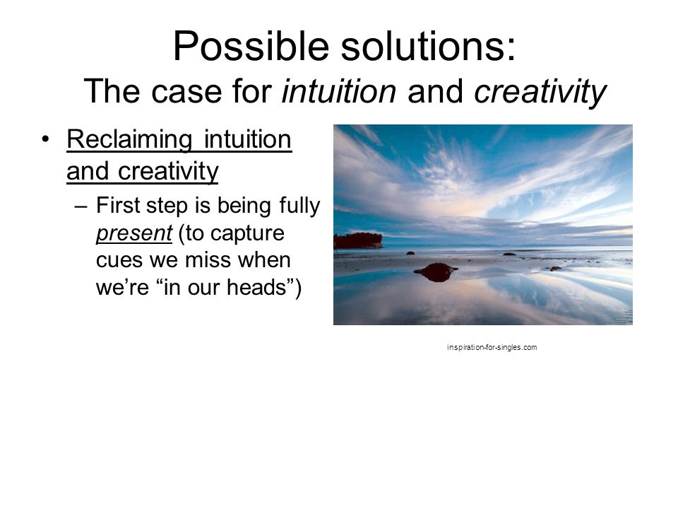 Possible solutions: The case for intuition and creativity Reclaiming intuition and creativity –First step is being fully present (to capture cues we m
