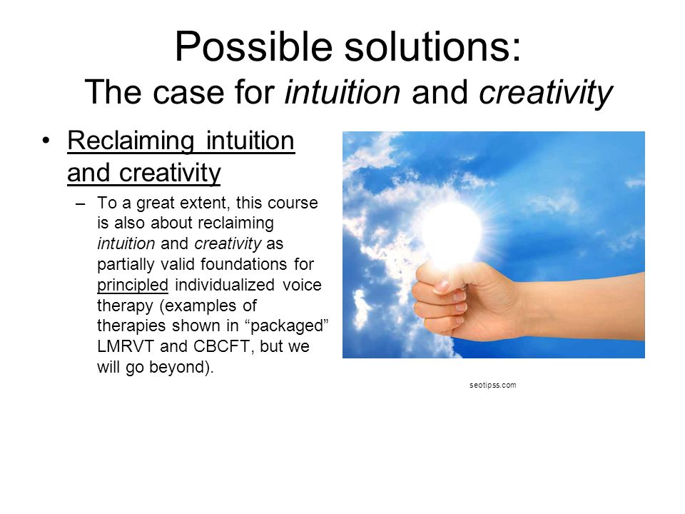 Possible solutions: The case for intuition and creativity Reclaiming intuition and creativity –To a great extent, this course is also about reclaiming