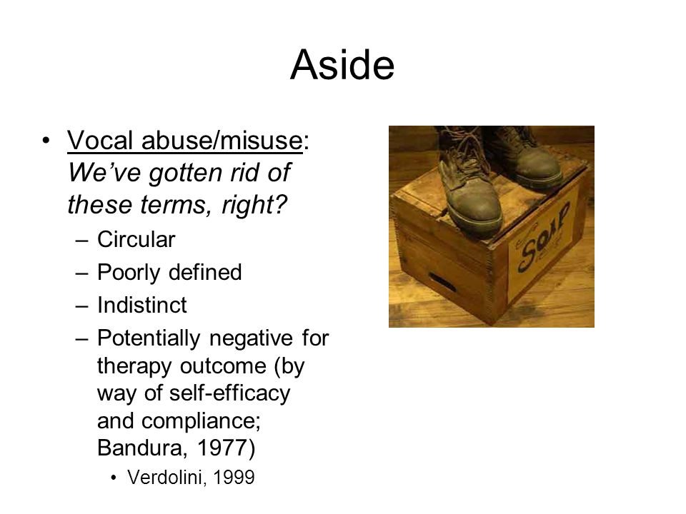 Aside Vocal abuse/misuse: We've gotten rid of these terms, right? –Circular –Poorly defined –Indistinct –Potentially negative for therapy outcome (by