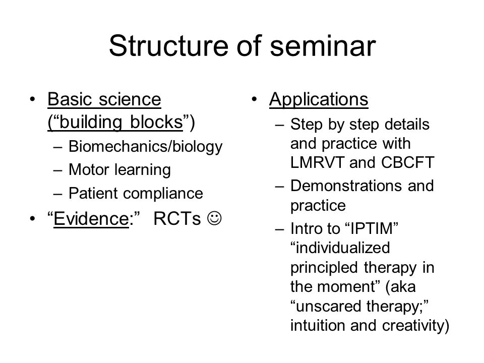 """Structure of seminar Basic science (""""building blocks"""") –Biomechanics/biology –Motor learning –Patient compliance """"Evidence:"""" RCTs Applications –Step b"""