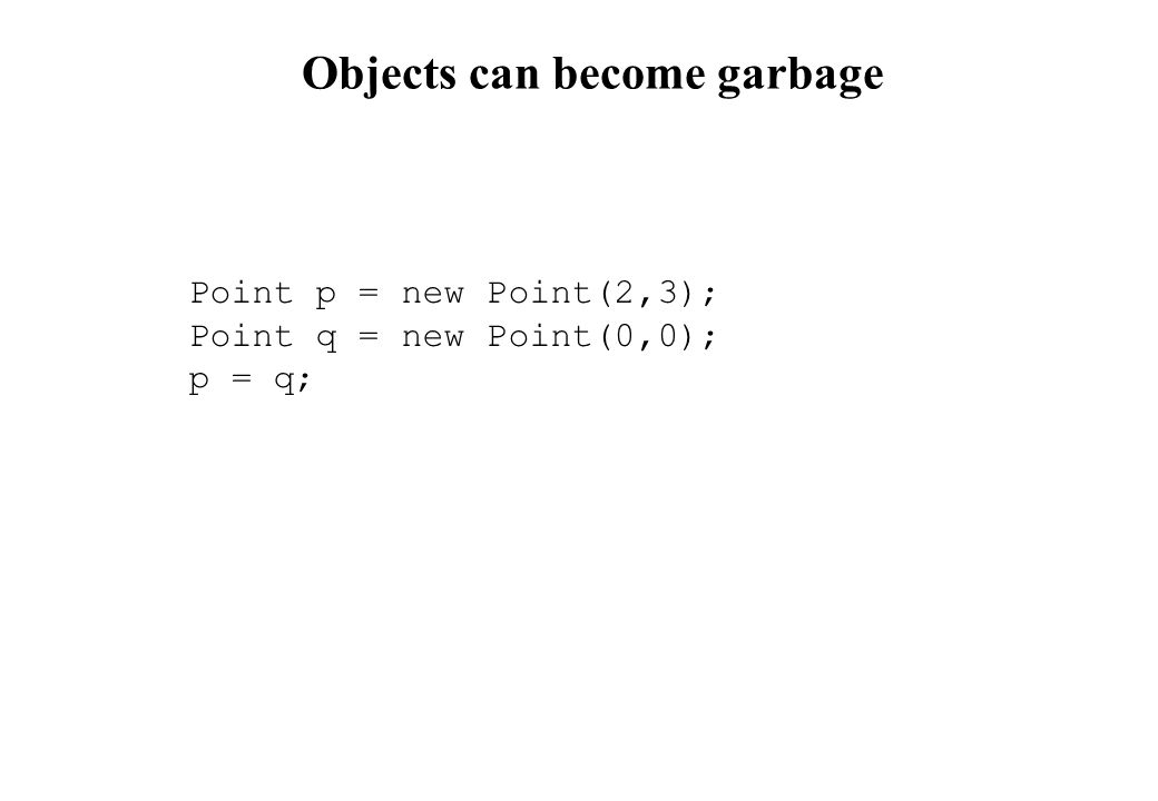 Objects can become garbage Point p = new Point(2,3); Point q = new Point(0,0); p = q;