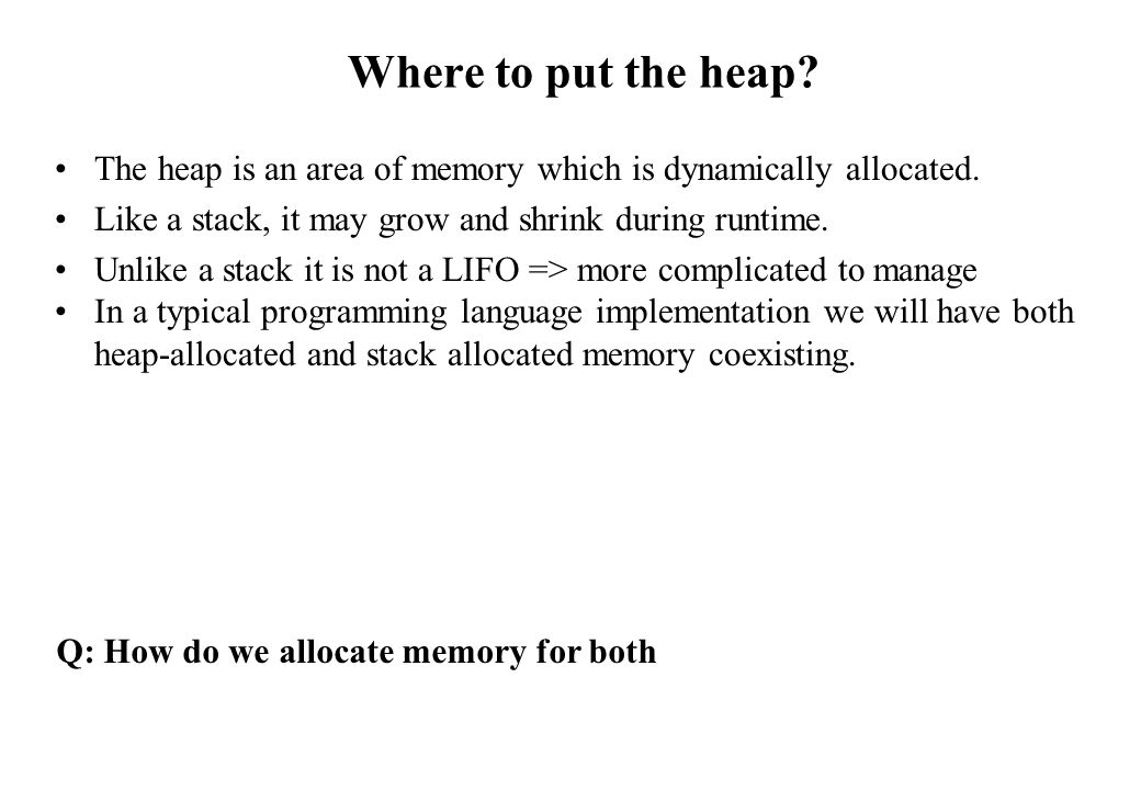 Where to put the heap? The heap is an area of memory which is dynamically allocated. Like a stack, it may grow and shrink during runtime. Unlike a sta