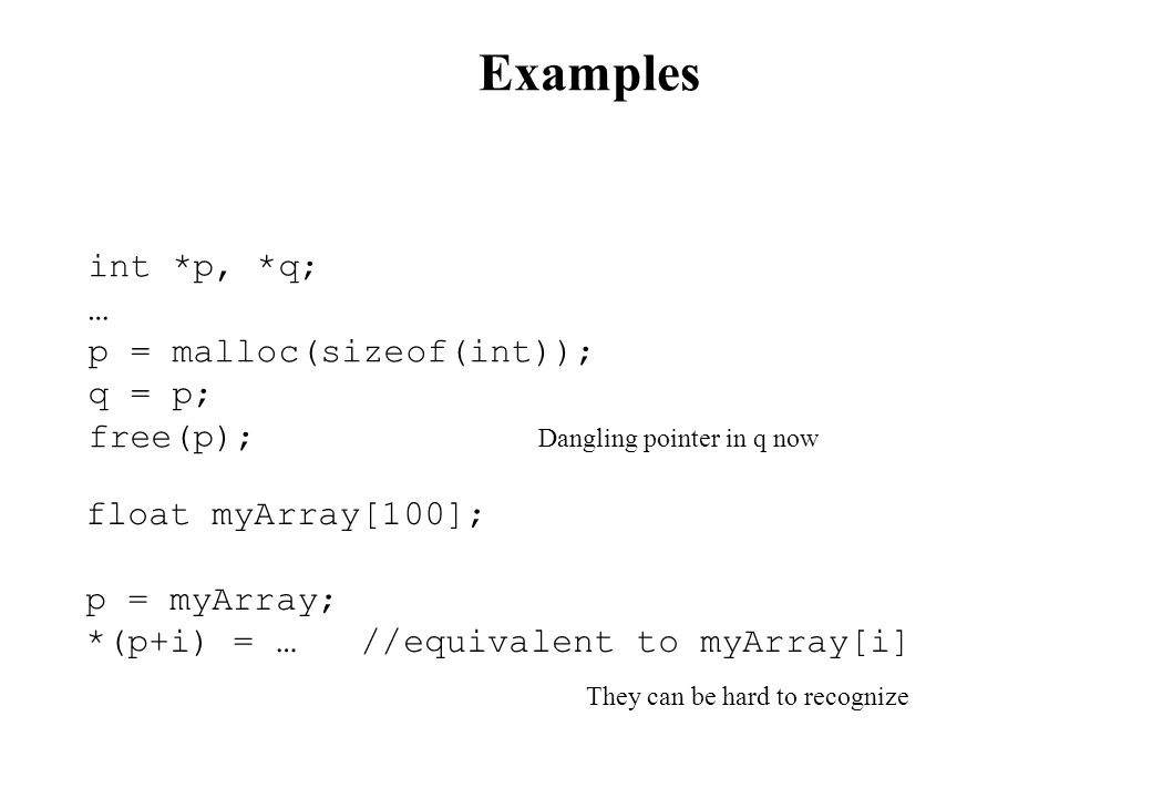 Examples int *p, *q; … p = malloc(sizeof(int)); q = p; free(p); Dangling pointer in q now float myArray[100]; p = myArray; *(p+i) = … //equivalent to