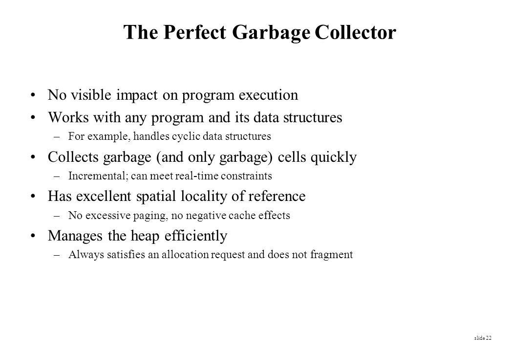 slide 22 The Perfect Garbage Collector No visible impact on program execution Works with any program and its data structures –For example, handles cyc