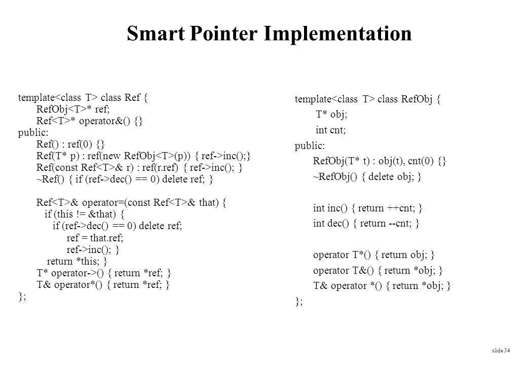 slide 34 Smart Pointer Implementation template class RefObj { T* obj; int cnt; public: RefObj(T* t) : obj(t), cnt(0) {} ~RefObj() { delete obj; } int
