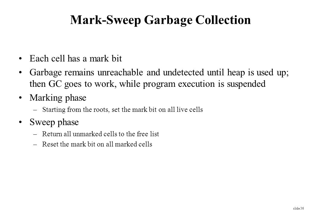 slide 36 Mark-Sweep Garbage Collection Each cell has a mark bit Garbage remains unreachable and undetected until heap is used up; then GC goes to work
