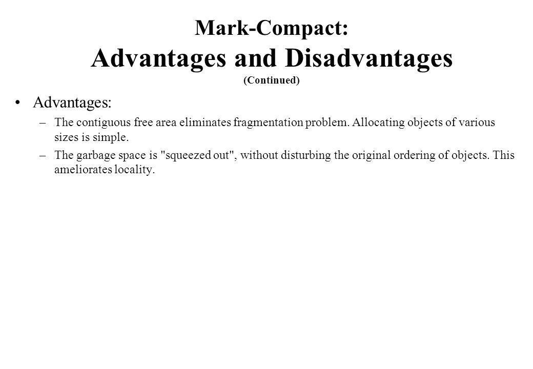 Mark-Compact: Advantages and Disadvantages (Continued) Advantages: –The contiguous free area eliminates fragmentation problem. Allocating objects of v