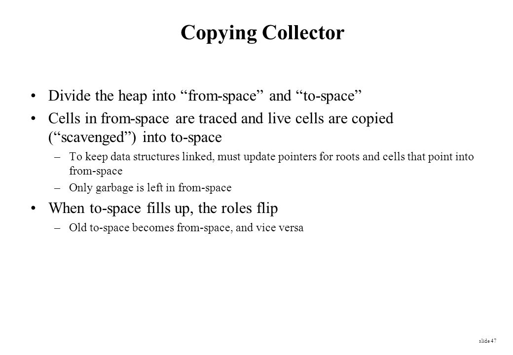 """slide 47 Copying Collector Divide the heap into """"from-space"""" and """"to-space"""" Cells in from-space are traced and live cells are copied (""""scavenged"""") int"""