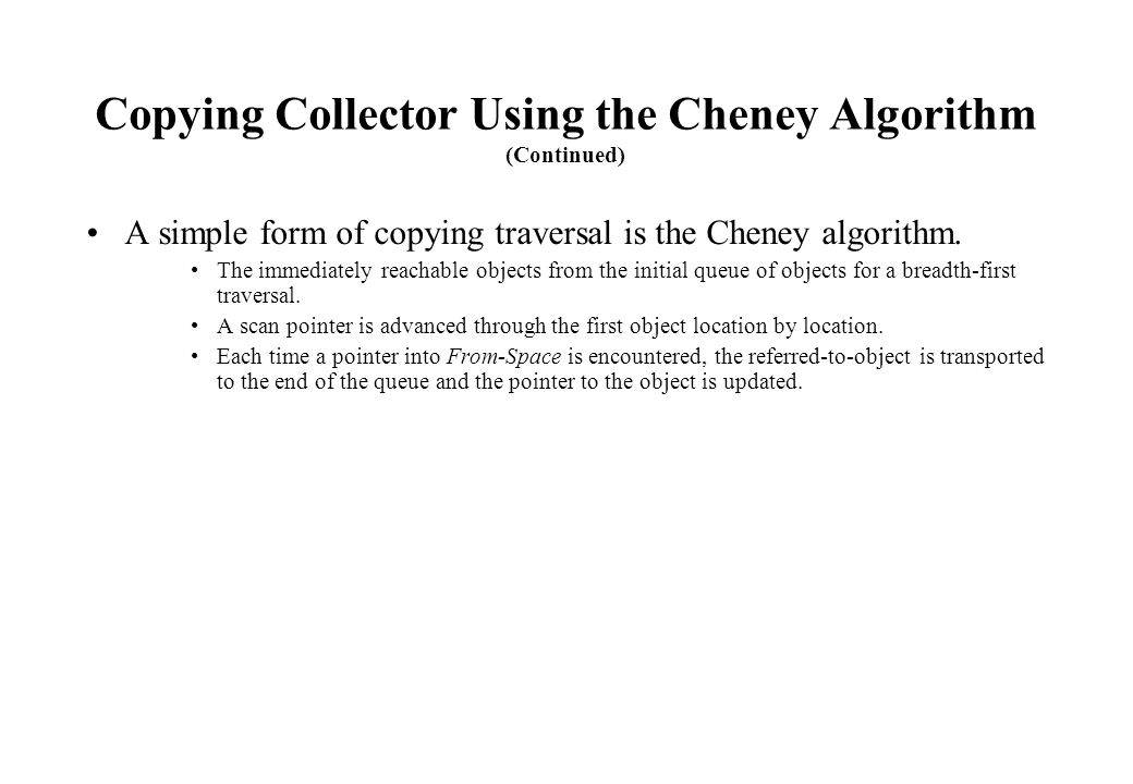 Copying Collector Using the Cheney Algorithm (Continued) A simple form of copying traversal is the Cheney algorithm. The immediately reachable objects