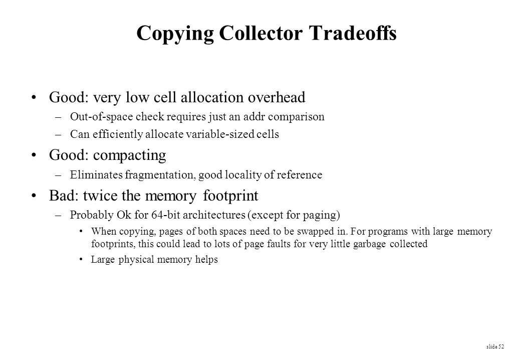 slide 52 Copying Collector Tradeoffs Good: very low cell allocation overhead –Out-of-space check requires just an addr comparison –Can efficiently all