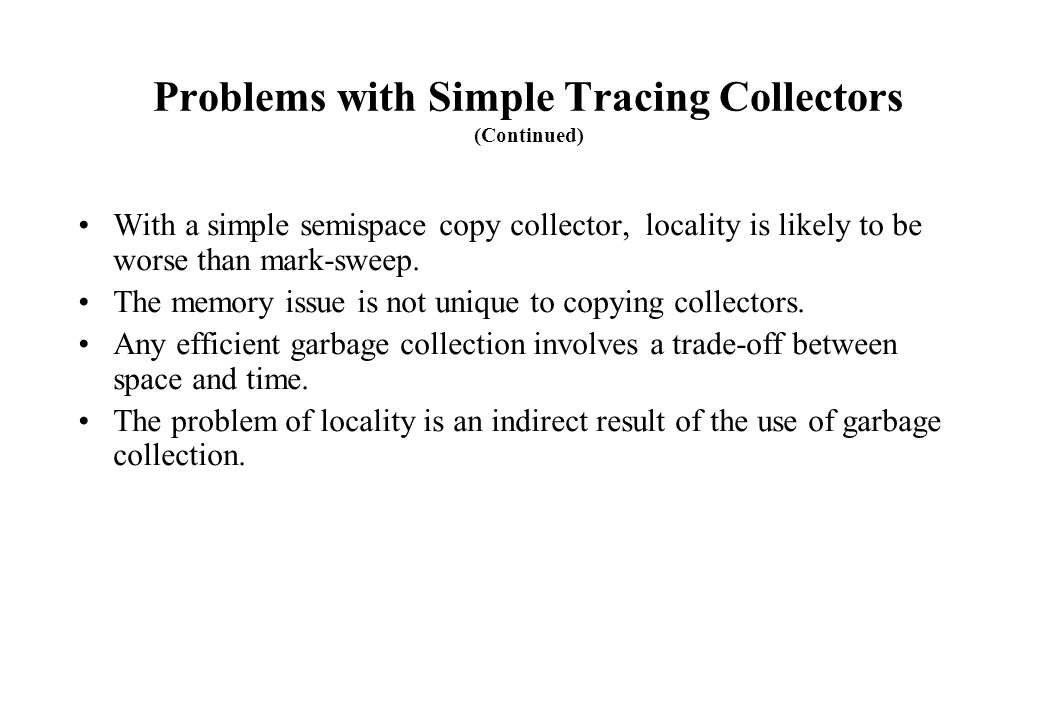 Problems with Simple Tracing Collectors (Continued) With a simple semispace copy collector, locality is likely to be worse than mark-sweep. The memory