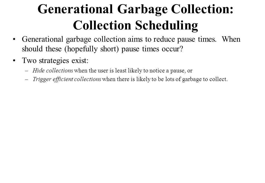 Generational Garbage Collection: Collection Scheduling Generational garbage collection aims to reduce pause times. When should these (hopefully short)