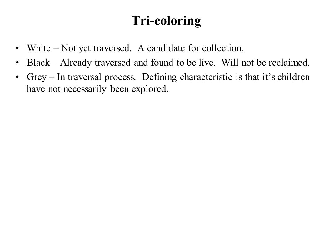 Tri-coloring White – Not yet traversed. A candidate for collection. Black – Already traversed and found to be live. Will not be reclaimed. Grey – In t