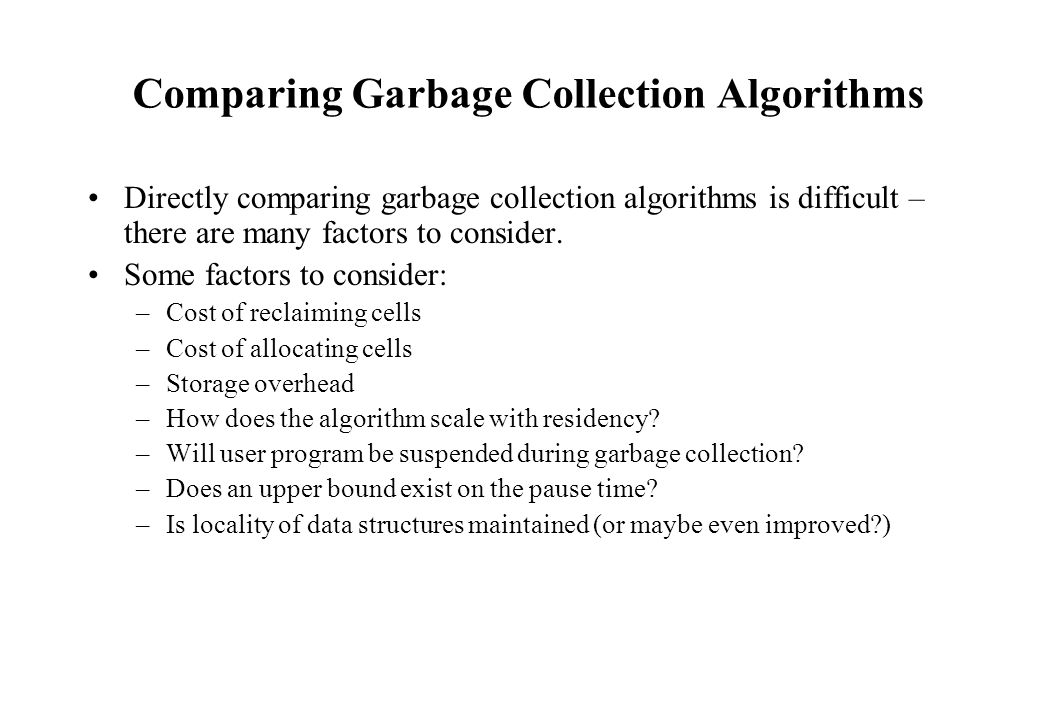 Comparing Garbage Collection Algorithms Directly comparing garbage collection algorithms is difficult – there are many factors to consider. Some facto