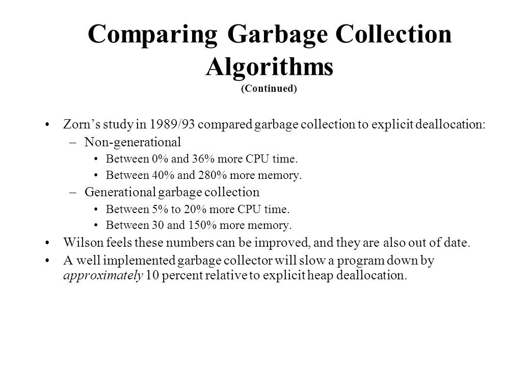 Comparing Garbage Collection Algorithms (Continued) Zorn's study in 1989/93 compared garbage collection to explicit deallocation: –Non-generational Be