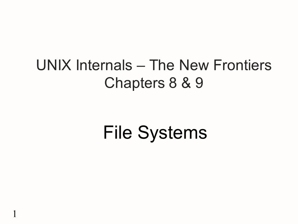 1 UNIX Internals – The New Frontiers Chapters 8 & 9 File Systems