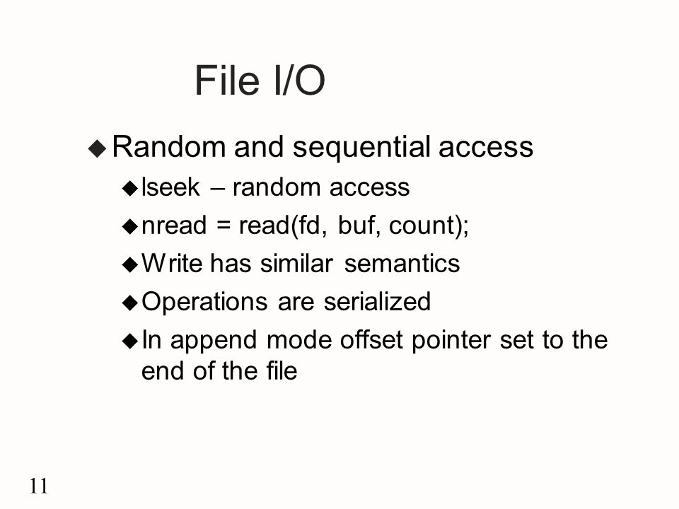 11 File I/O u Random and sequential access u lseek – random access u nread = read(fd, buf, count); u Write has similar semantics u Operations are serialized u In append mode offset pointer set to the end of the file