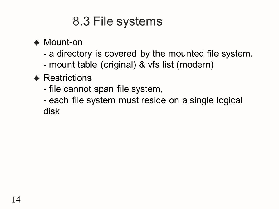 14 8.3 File systems u Mount-on - a directory is covered by the mounted file system.