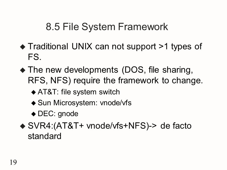 19 8.5 File System Framework u Traditional UNIX can not support >1 types of FS.