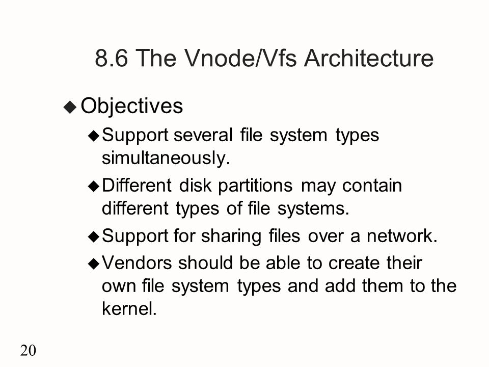 20 8.6 The Vnode/Vfs Architecture u Objectives u Support several file system types simultaneously.