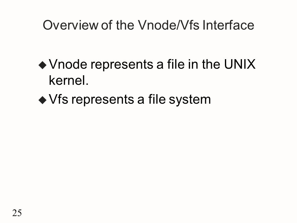 25 Overview of the Vnode/Vfs Interface u Vnode represents a file in the UNIX kernel.