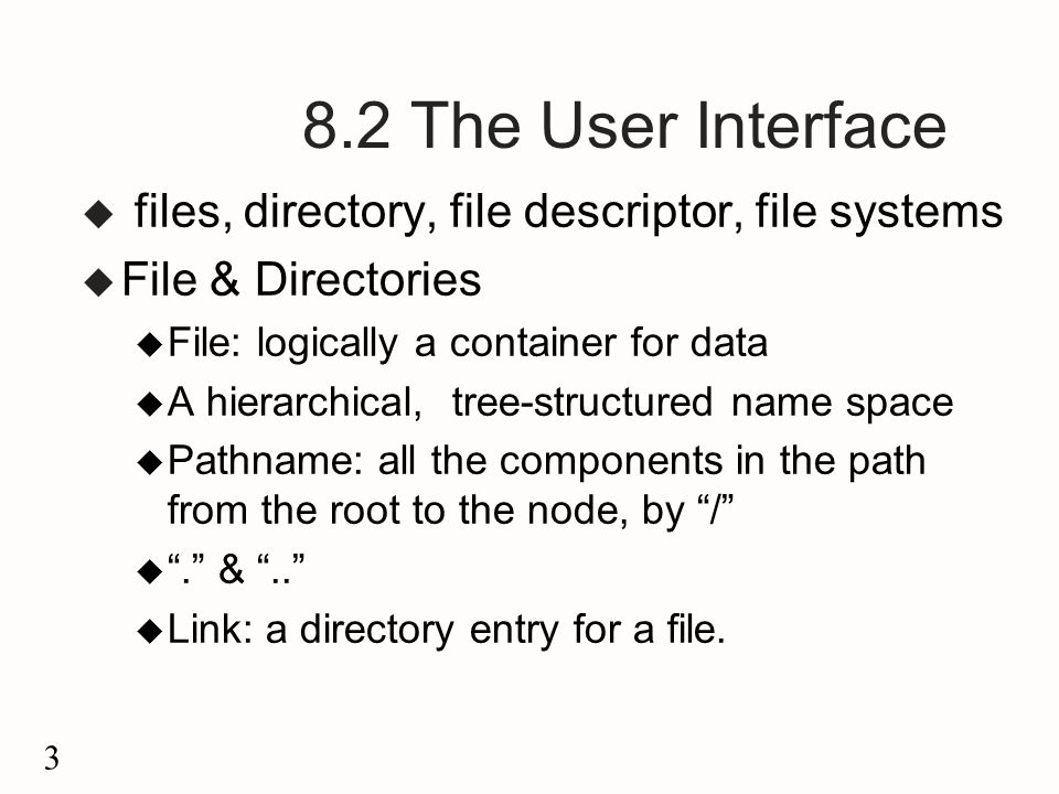 3 8.2 The User Interface u files, directory, file descriptor, file systems u File & Directories u File: logically a container for data u A hierarchical, tree-structured name space u Pathname: all the components in the path from the root to the node, by / u . & .. u Link: a directory entry for a file.