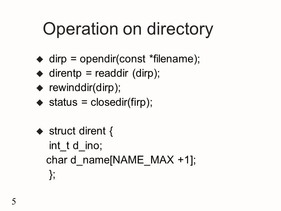 5 Operation on directory u dirp = opendir(const *filename); u direntp = readdir (dirp); u rewinddir(dirp); u status = closedir(firp); u struct dirent { int_t d_ino; char d_name[NAME_MAX +1]; };