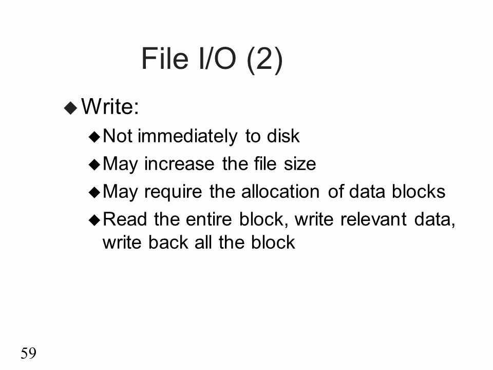59 File I/O (2) u Write: u Not immediately to disk u May increase the file size u May require the allocation of data blocks u Read the entire block, write relevant data, write back all the block