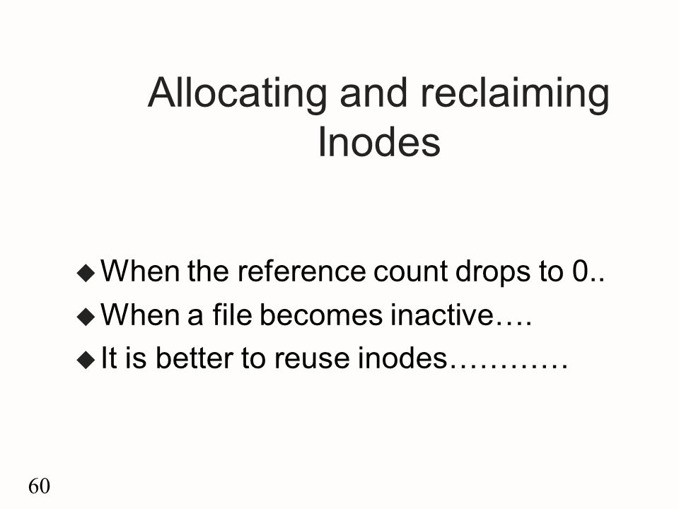 60 Allocating and reclaiming Inodes u When the reference count drops to 0..