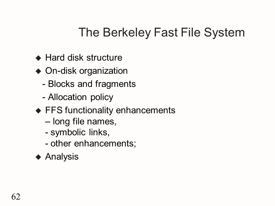 62 The Berkeley Fast File System u Hard disk structure u On-disk organization - Blocks and fragments - Allocation policy u FFS functionality enhancements – long file names, - symbolic links, - other enhancements; u Analysis