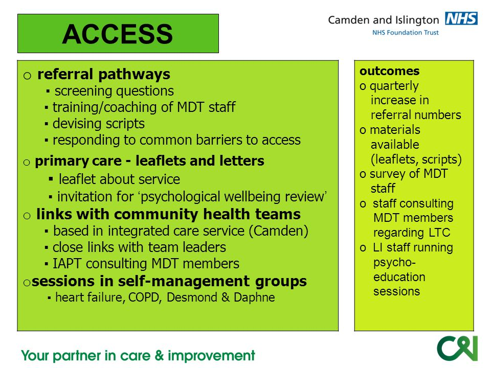 o ACCESS o referral pathways ▪ screening questions ▪ training/coaching of MDT staff ▪ devising scripts ▪ responding to common barriers to access o primary care - leaflets and letters ▪ leaflet about service ▪ invitation for ' psychological wellbeing review ' o links with community health teams ▪ based in integrated care service (Camden) ▪ close links with team leaders ▪ IAPT consulting MDT members o sessions in self-management groups ▪ heart failure, COPD, Desmond & Daphne outcomes o quarterly increase in referral numbers o materials available (leaflets, scripts) o survey of MDT staff o staff consulting MDT members regarding LTC o LI staff running psycho- education sessions