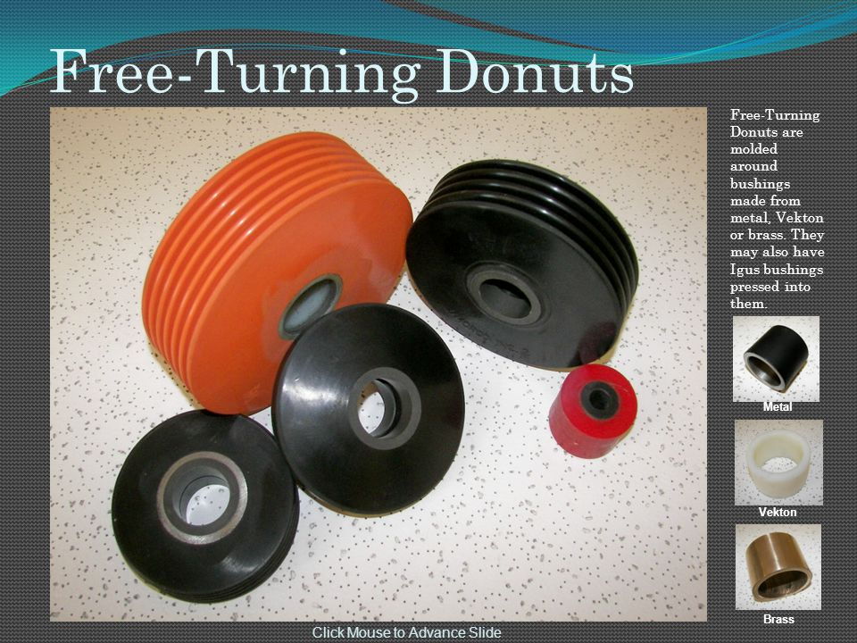 Free-Turning Donuts Free-Turning Donuts are molded around bushings made from metal, Vekton or brass.