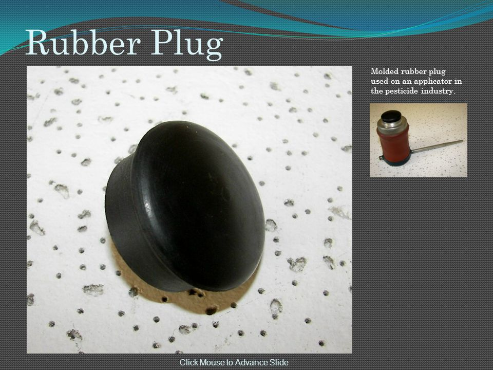 Rubber Plug Click Mouse to Advance Slide Molded rubber plug used on an applicator in the pesticide industry.