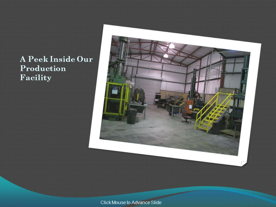 A Peek Inside Our Production Facility Click Mouse to Advance Slide