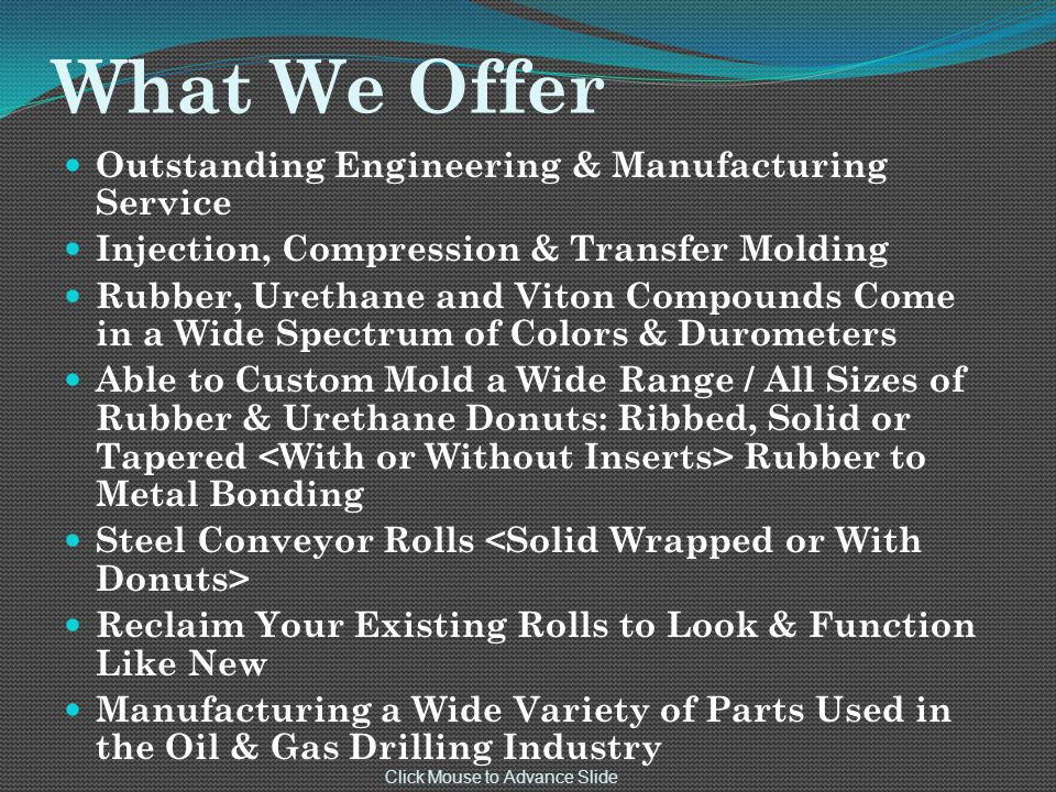 What We Offer Outstanding Engineering & Manufacturing Service Injection, Compression & Transfer Molding Rubber, Urethane and Viton Compounds Come in a Wide Spectrum of Colors & Durometers Able to Custom Mold a Wide Range / All Sizes of Rubber & Urethane Donuts: Ribbed, Solid or Tapered Rubber to Metal Bonding Steel Conveyor Rolls Reclaim Your Existing Rolls to Look & Function Like New Manufacturing a Wide Variety of Parts Used in the Oil & Gas Drilling Industry Click Mouse to Advance Slide