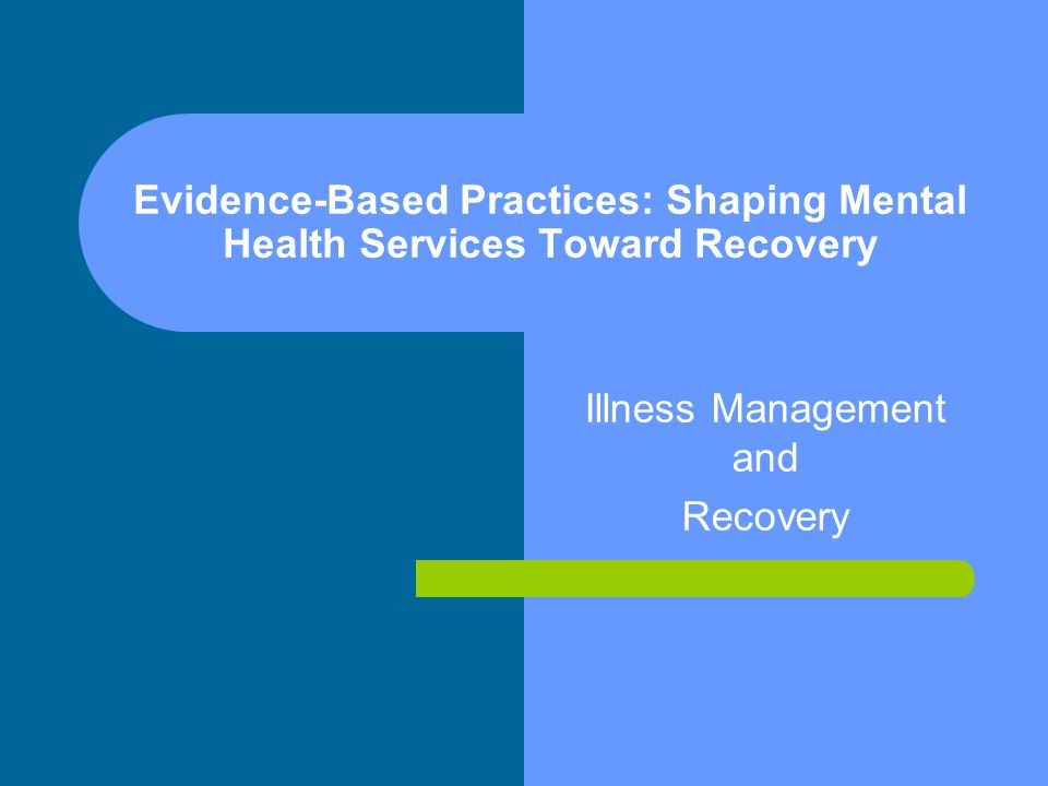 Evidence-Based Practices: Shaping Mental Health Services Toward Recovery Illness Management and Recovery