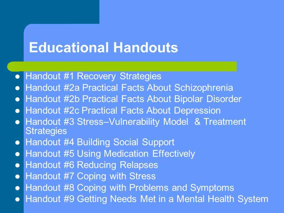Educational Handouts Handout #1 Recovery Strategies Handout #2a Practical Facts About Schizophrenia Handout #2b Practical Facts About Bipolar Disorder Handout #2c Practical Facts About Depression Handout #3 Stress–Vulnerability Model & Treatment Strategies Handout #4 Building Social Support Handout #5 Using Medication Effectively Handout #6 Reducing Relapses Handout #7 Coping with Stress Handout #8 Coping with Problems and Symptoms Handout #9 Getting Needs Met in a Mental Health System