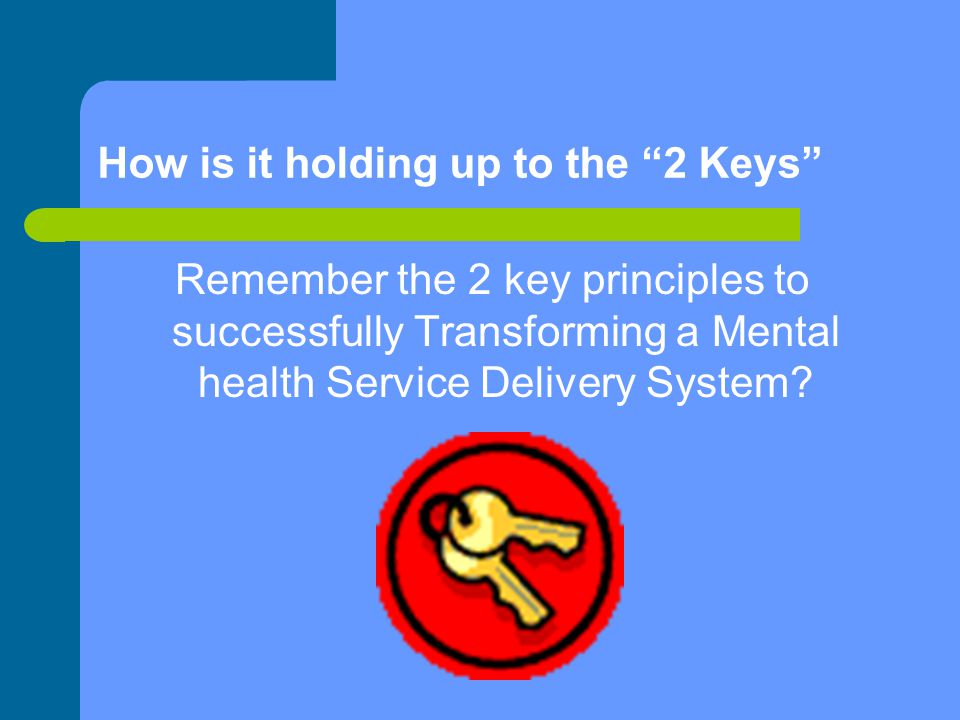 How is it holding up to the 2 Keys Remember the 2 key principles to successfully Transforming a Mental health Service Delivery System
